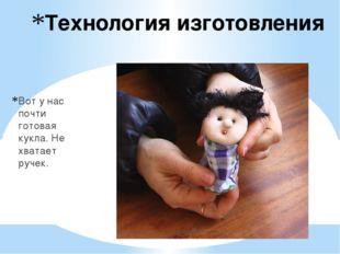 Технология изготовления Вот у нас почти готовая кукла. Не хватает ручек.