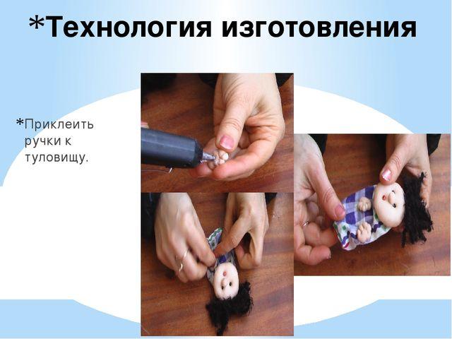 Технология изготовления Приклеить ручки к туловищу.
