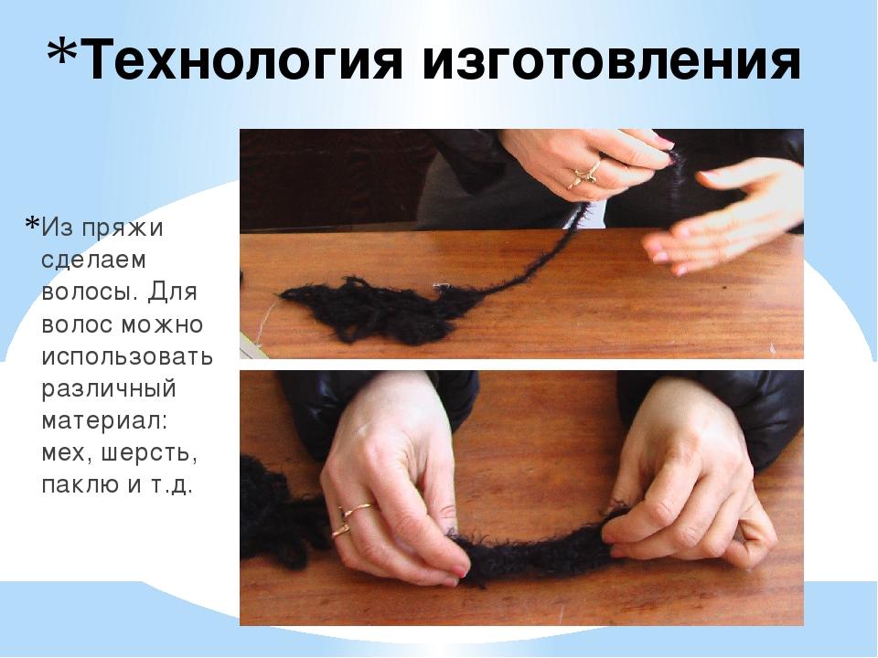 Технология изготовления Из пряжи сделаем волосы. Для волос можно использовать...