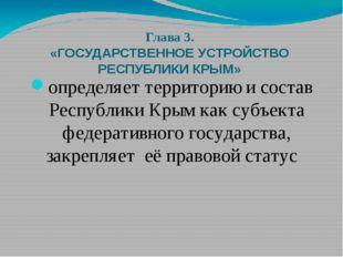 Глава 3. «ГОСУДАРСТВЕННОЕ УСТРОЙСТВО РЕСПУБЛИКИ КРЫМ» определяет территорию и