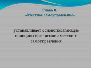 Глава 8. «Местное самоуправление» устанавливает основополагающие принципы орг