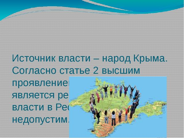 Источник власти – народ Крыма. Согласно статье 2 высшим проявлением власти на...