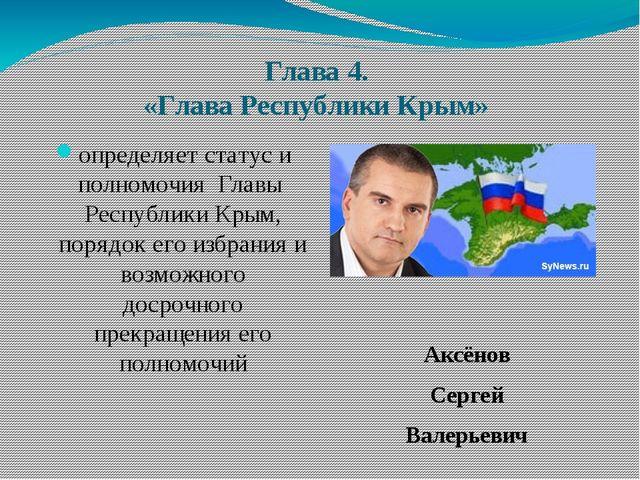 Глава 4. «Глава Республики Крым» определяет статус и полномочия Главы Республ...