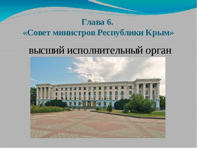 Глава 6. «Совет министров Республики Крым» высший исполнительный орган