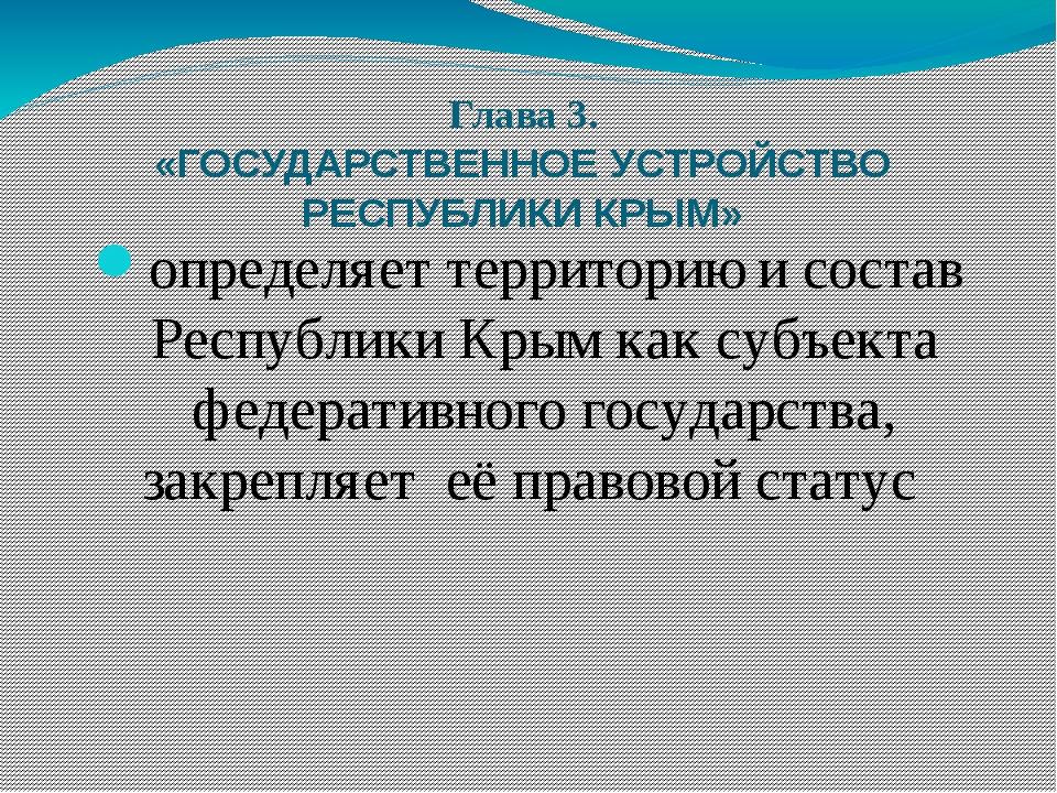 Глава 3. «ГОСУДАРСТВЕННОЕ УСТРОЙСТВО РЕСПУБЛИКИ КРЫМ» определяет территорию и...