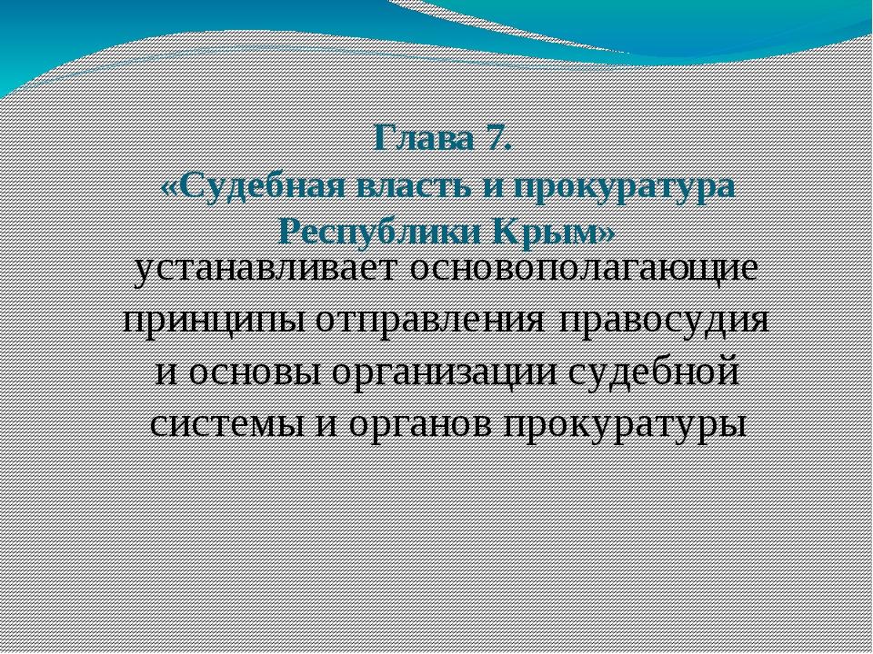 Глава 7. «Судебная власть и прокуратура Республики Крым» устанавливает осново...