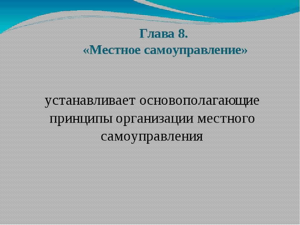 Глава 8. «Местное самоуправление» устанавливает основополагающие принципы орг...