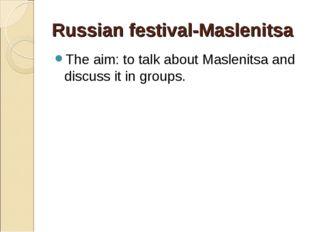 Russian festival-Maslenitsa The aim: to talk about Maslenitsa and discuss it
