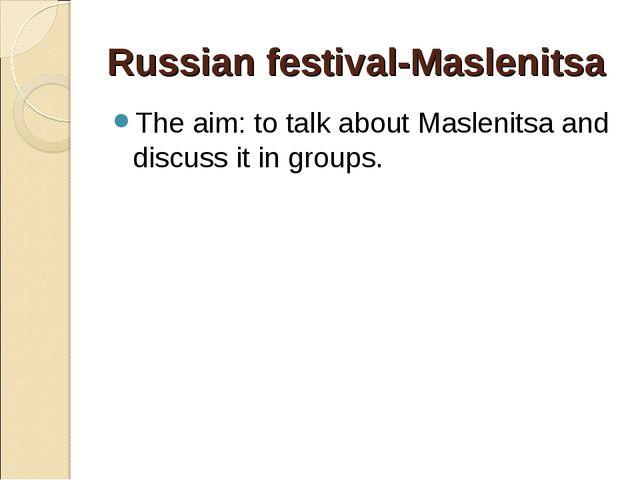 Russian festival-Maslenitsa The aim: to talk about Maslenitsa and discuss it...