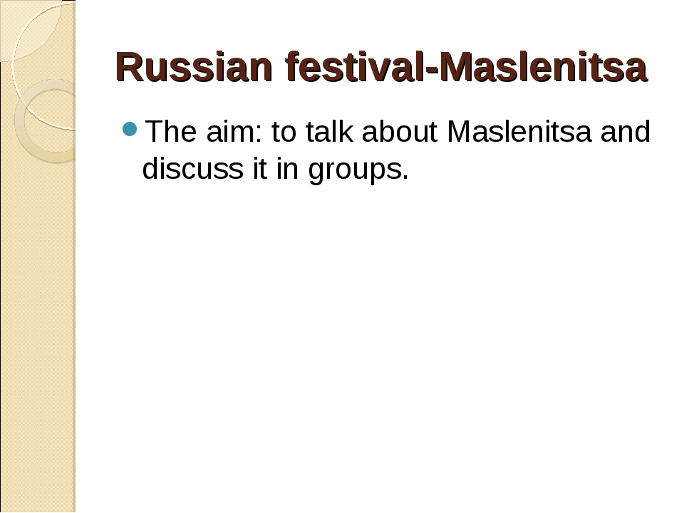 Russian festival-Maslenitsa The aim: to talk about Maslenitsa and discuss it...