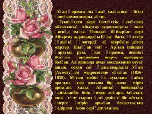 Ақан Қорамсаұлы қазақ халқының әйгілі әнші-композиторы, ақын. Туып-өскен жер