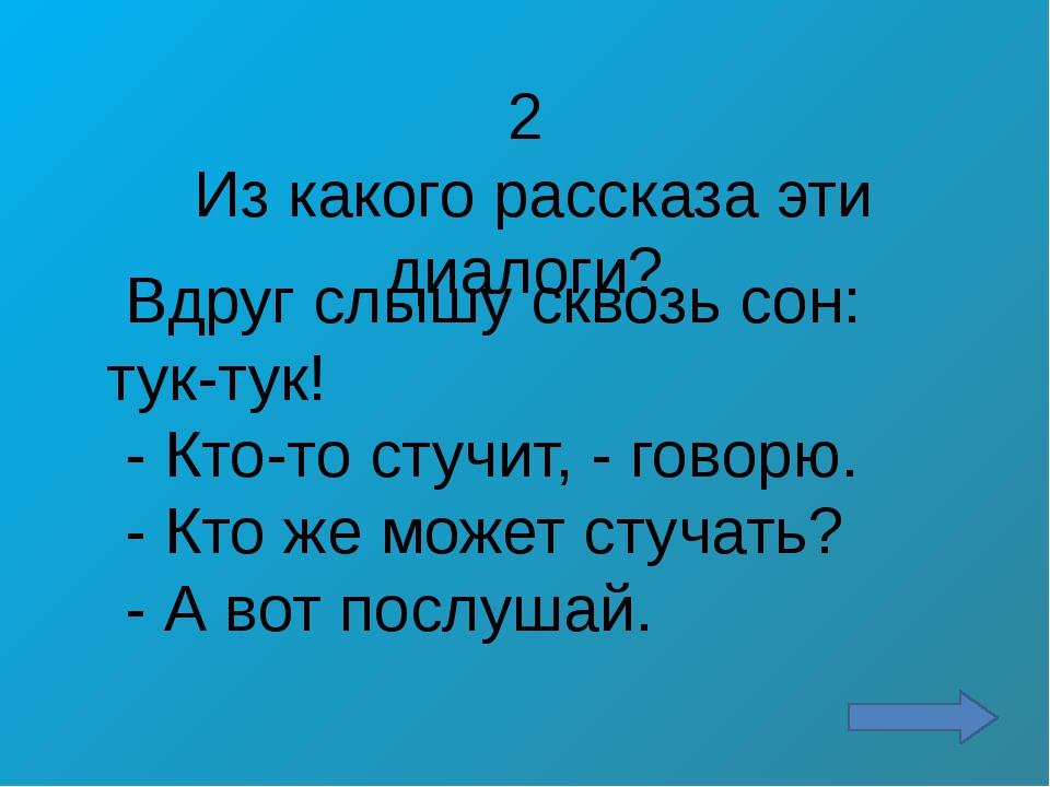 5 Из какого рассказа эти диалоги? - Где ты их взял? - говорит мама. - На огор...