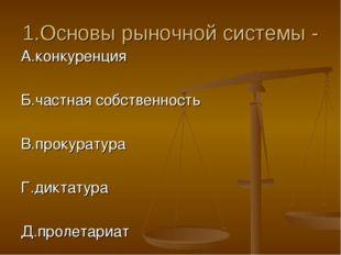 1.Основы рыночной системы - А.конкуренция Б.частная собственность В.прокурату