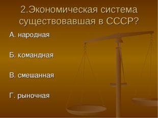 2.Экономическая система существовавшая в СССР? А. народная Б. командная В. см