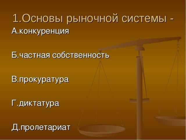 1.Основы рыночной системы - А.конкуренция Б.частная собственность В.прокурату...