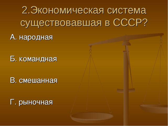 2.Экономическая система существовавшая в СССР? А. народная Б. командная В. см...