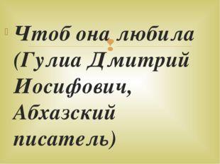 Чтоб она любила (Гулиа Дмитрий Иосифович, Абхазский писатель) Хочешь, чтоб л