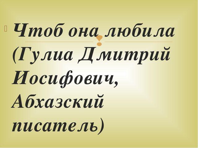 Чтоб она любила (Гулиа Дмитрий Иосифович, Абхазский писатель) Хочешь, чтоб л...