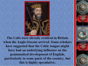 The Celts were already resident in Britain when the Anglo-Saxons arrived. Som