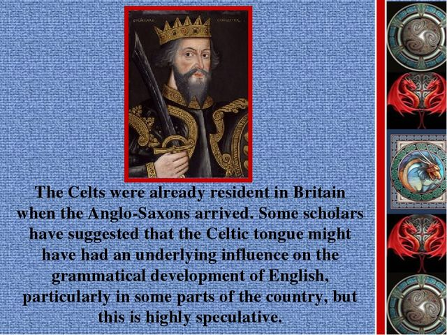 The Celts were already resident in Britain when the Anglo-Saxons arrived. Som...