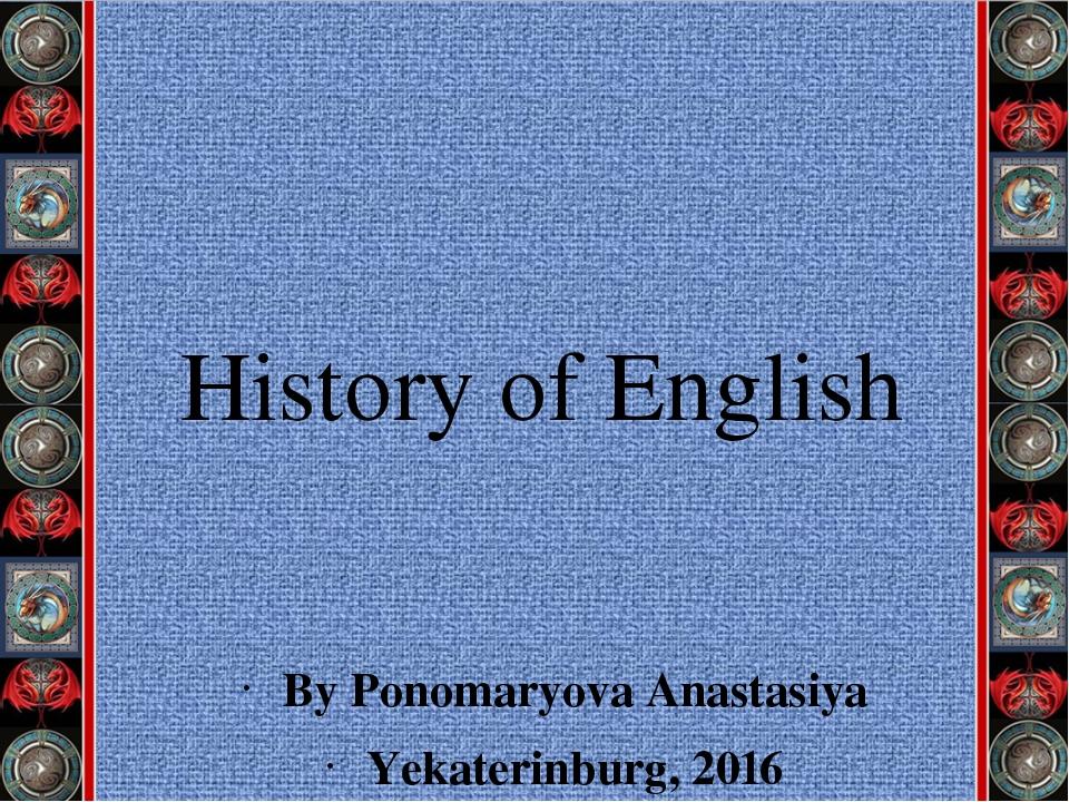 History of English By Ponomaryova Anastasiya Yekaterinburg, 2016