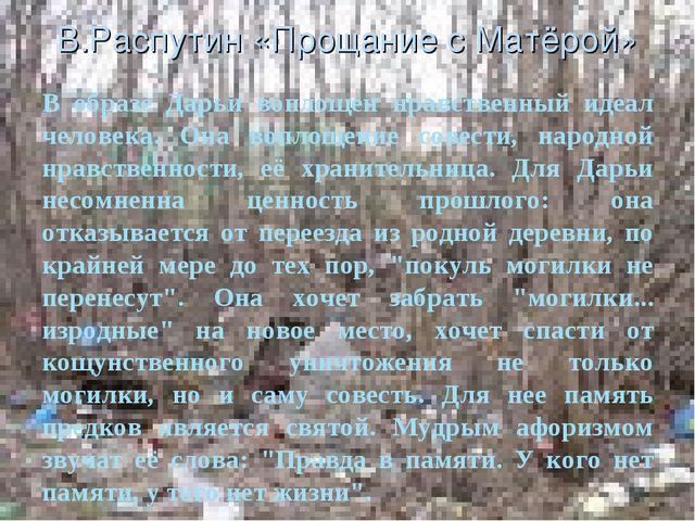 В.Распутин «Прощание с Матёрой» В образе Дарьи воплощен нравственный идеал че...