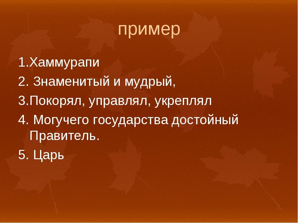 пример 1.Хаммурапи 2. Знаменитый и мудрый, 3.Покорял, управлял, укреплял 4. М...