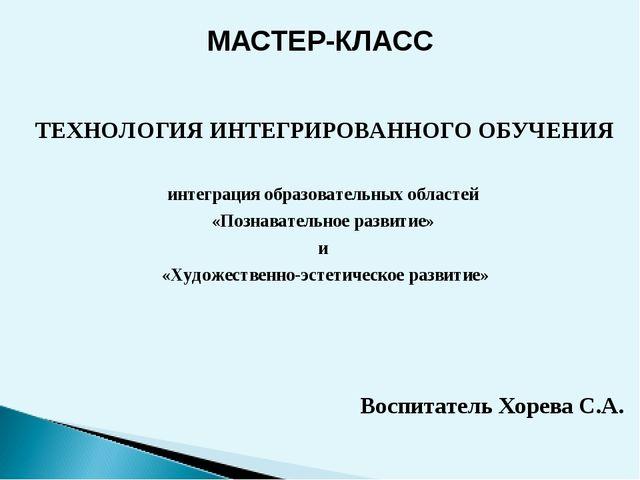 МАСТЕР-КЛАСС ТЕХНОЛОГИЯ ИНТЕГРИРОВАННОГО ОБУЧЕНИЯ интеграция образовательных...