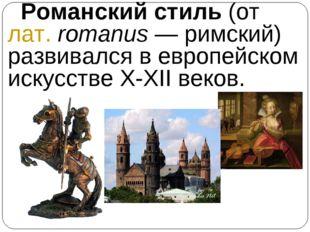 Романский стиль (от лат.romanus— римский) развивался в европейском искусст