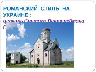 РОМАНСКИЙ СТИЛЬ НА УКРАИНЕ : церковь Святого Пантелеймона (1194), близ Галича