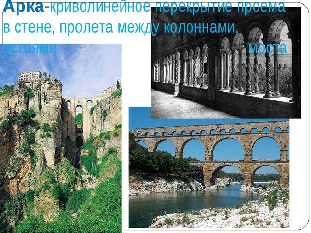 Арка-криволинейное перекрытие проема в стене, пролета между колоннами, устоям...