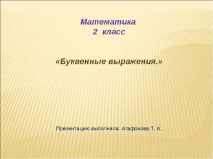 Математика 2 класс «Буквенные выражения.» Презентацию выполнила: Агафонова Т