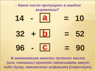 14 - = 10 32 + = 52 96 - = 90 b a c В математике вместо пустого места (или «о