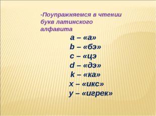 -Поупражняемся в чтении букв латинского алфавита a – «а» b – «бэ» c – «цэ d