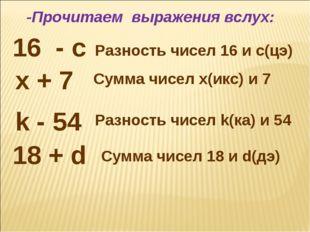 16 - c Разность чисел 16 и c(цэ) 18 + d x + 7 k - 54 Сумма чисел x(икс) и 7 С