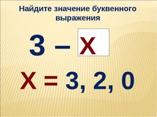 3 – Х Х = 3, 2, 0 Найдите значение буквенного выражения