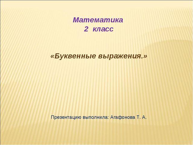Математика 2 класс «Буквенные выражения.» Презентацию выполнила: Агафонова Т...