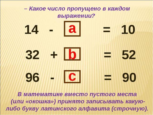 14 - = 10 32 + = 52 96 - = 90 b a c В математике вместо пустого места (или «о...