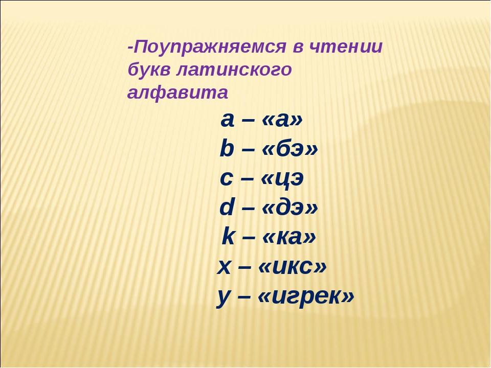 -Поупражняемся в чтении букв латинского алфавита a – «а» b – «бэ» c – «цэ d...