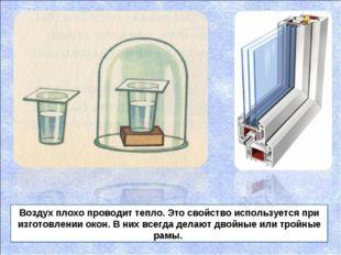 Воздух плохо проводит тепло. Это свойство используется при изготовлении окон.