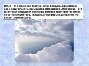 Ветер – это движение воздуха. Слой воздуха, окружающий нас и нашу планету, на