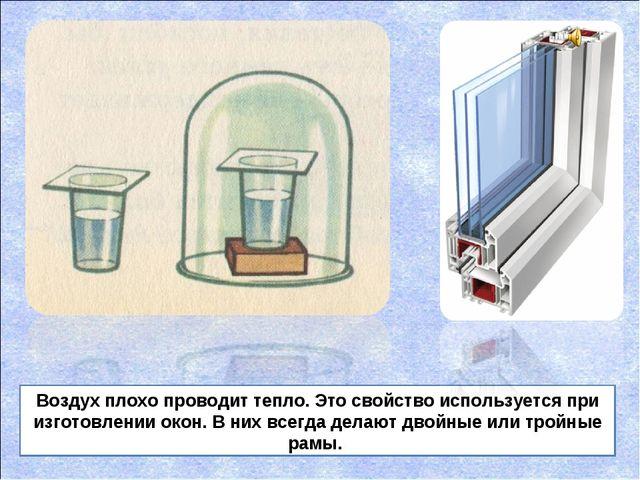 Воздух плохо проводит тепло. Это свойство используется при изготовлении окон....