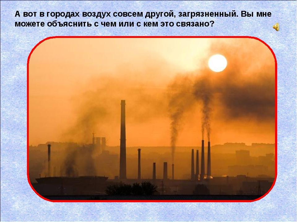 А вот в городах воздух совсем другой, загрязненный. Вы мне можете объяснить с...
