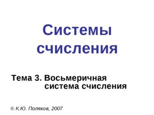 Системы счисления © К.Ю. Поляков, 2007 Тема 3. Восьмеричная система счисления