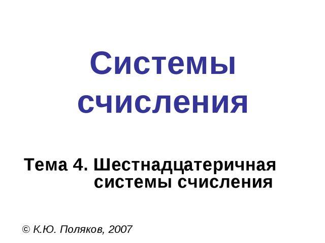 Системы счисления © К.Ю. Поляков, 2007 Тема 4. Шестнадцатеричная системы счис...