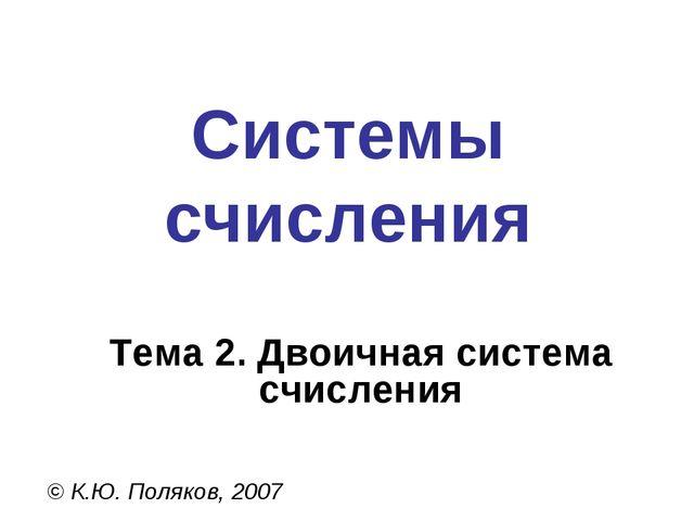 Системы счисления © К.Ю. Поляков, 2007 Тема 2. Двоичная система счисления
