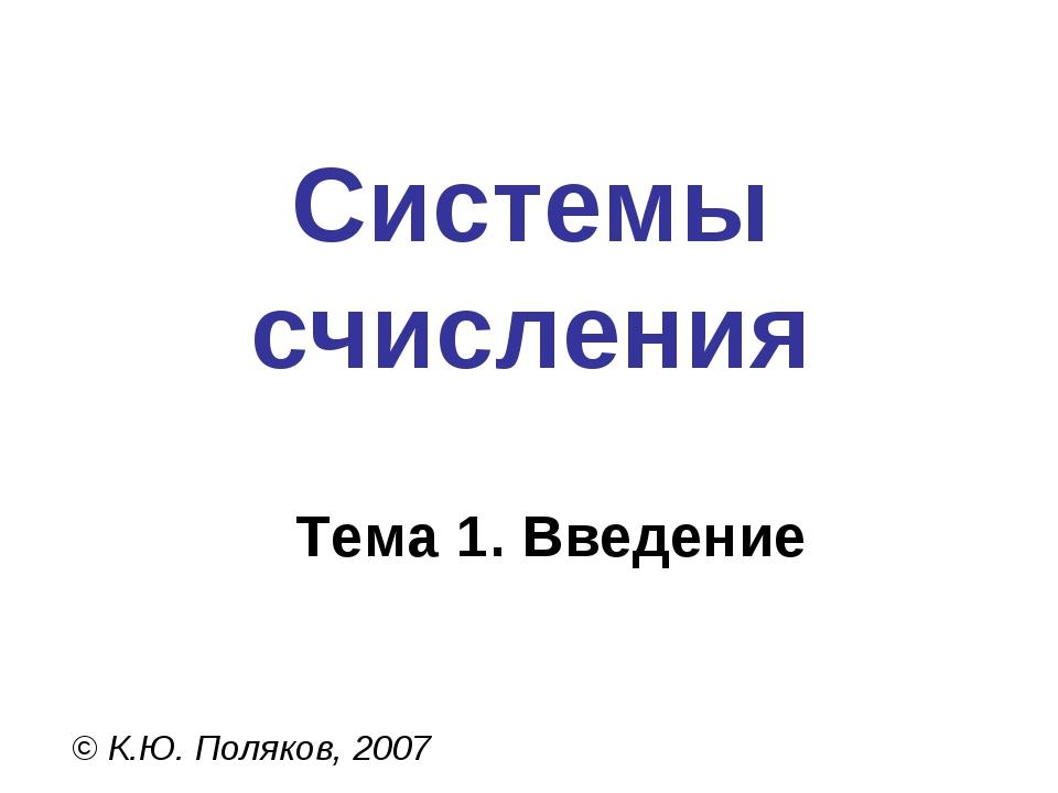 Системы счисления © К.Ю. Поляков, 2007 Тема 1. Введение