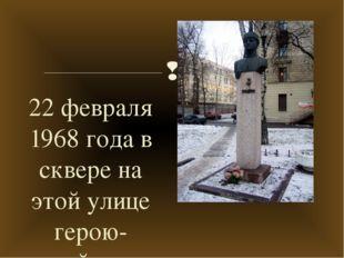 22 февраля 1968 года в сквере на этой улице герою-снайперу был открыт памятни