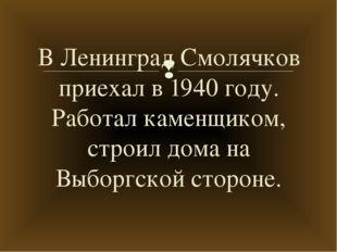 В Ленинград Смолячков приехал в 1940 году. Работал каменщиком, строил дома на