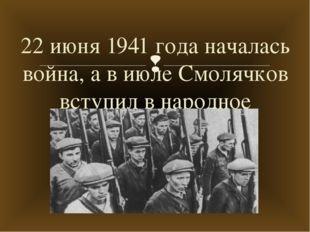 22 июня 1941 года началась война, а в июле Смолячков вступил в народное ополч